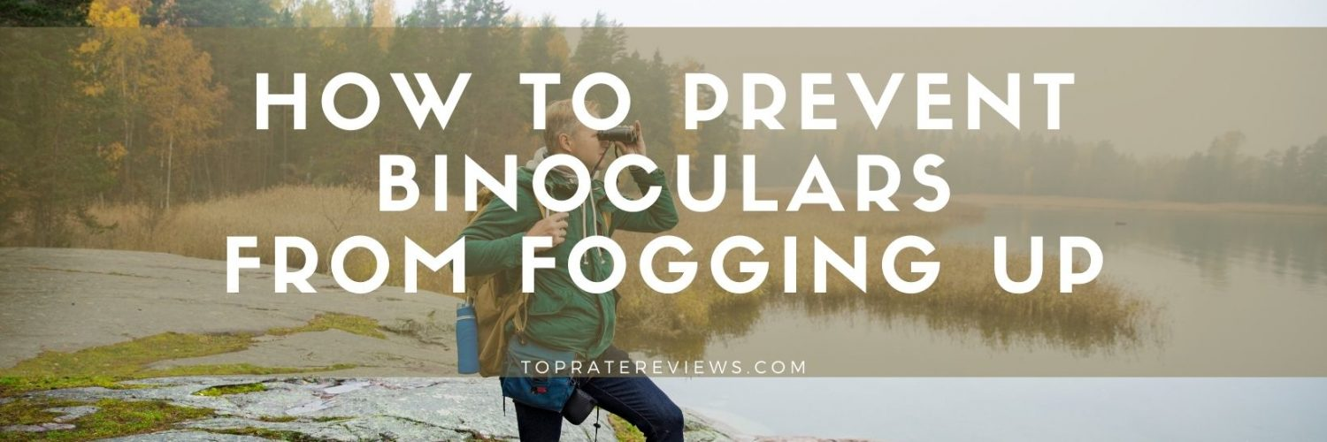 how to prevent binoculars from fogging up
